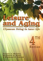 Leisure and Aging: Ulyssean Living in Later Life - Francis A. McGuire, Raymond E. Tedrick, Rosangela K. Boyd