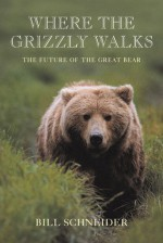 Where the Grizzly Walks: The Future of the Great Bear - Bill Schneider, Stephen Herrero