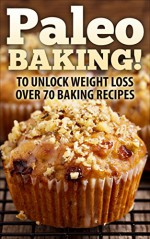 Paleo: Paleo BAKING! Over 70 Paleo Baking Recipes Who Said You Couldn't Eat Cookies, Muffins And Pancakes? YOU CAN! - The Ultimate Paleo Diet Baking Guide ... Loss, Paleo Baking, Gluten free, Dessert) - Paul Anderson