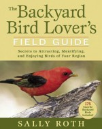 The Backyard Bird Lover's Field Guide: Secrets to Attracting, Identifying, and Enjoying Birds of Your Region - Sally Roth