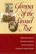 Glimpses of the Harvard Past - Bernard Bailyn, Oscar Handlin, Donald Fleming