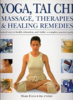 Yoga, Tai Chi, Massage, Therapies & Natural Remedies: Natural Ways To Health, Relaxation And Vitality: A Complete Practical Guide - Mark Evans