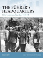 The Fuhrer's Headquarters: Hitler's Command Bunkers 1939-45 - Adam Hook, Neil Short