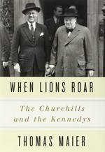 When Lions Roar: The Churchills and the Kennedys 1St edition by Maier, Thomas (2014) Hardcover - Thomas Maier