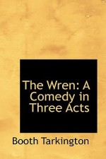 The Wren: A Comedy in Three Acts - Booth Tarkington