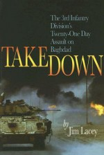 Takedown: The 3rd Infantry Division's Twenty-One Day Assault on Baghdad - Jim Lacey