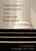 Philosophical Foundations for a Christian Worldview - J.P. Moreland, William Lane Craig