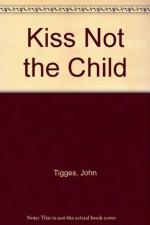 Kiss Not the Child - John Tigges