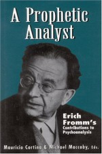A Prophetic Analyst: Erich Fromm's Contributions to Psychoanalysis - Mauricio Cortina, Erich Fromm, Mauricio Cortina