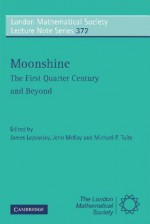 Moonshine: The First Quarter Century and Beyond: Proceedings of a Workshop on the Moonshine Conjectures and Vertex Algebras - James Lepowsky, John McKay, Michael P. Tuite