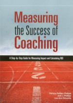 Measuring the Success of Coaching: A Step-By-Step Guide for Measuring Impact and Calculating Roi - Patricia Pulliam Phillips, Jack J. Phillips, Lisa Ann Edwards