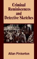 Criminal Reminiscences and Detective Sketches - Allan Pinkerton