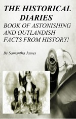 THE HISTORICAL DIARIES : THE BOOK OF ASTONISHING AND OUTLANDISH FACTS FROM HISTORY - Samantha James