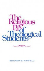 The Religious Life of Theological Students - Benjamin Breckinridge Warfield