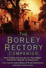 The Borley Rectory Companion: The Complete Guide to 'The Most Haunted House in England' - Paul Adams, Peter Underwood