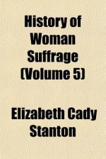 History of Woman Suffrage (Volume 5) - Elizabeth Cady Stanton