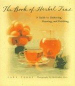 The Book of Herbal Teas: A Guide to Gathering, Brewing, and Drinking - Sara Perry