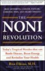 The Noni Revolution: Today's Tropical Wonder That Can Battle Disease, Boost Energy And Revitalize Your Health - Rita Elkins