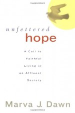 Unfettered Hope: A Call to Faithful Living in an Affluent Society - Marva J. Dawn