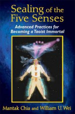 Sealing of the Five Senses: Advanced Practices for Becoming a Taoist Immortal - Mantak Chia, William U. Wei