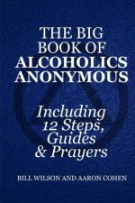 The Big Book of Alcoholics Anonymous ( Including 12 Steps, Guides & Prayers ) - Bill Wilson, Aaron Cohen