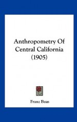 Anthropometry of Central California (1905) - Franz Boas