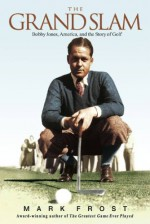 The Grand Slam: Bobby Jones, America, and the Story of Golf - Mark Frost