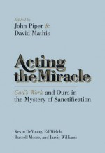 Acting the Miracle: God's Work and Ours in the Mystery of Sanctification - John Piper, David Mathis, Kevin DeYoung, Russell D. Moore, Ed Welch, Jarvis Williams