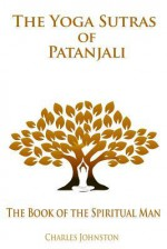 The Yoga Sutras of Patanjali: The Book of the Spiritual Man - Charles Johnston