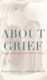 About Grief: Insights, Setbacks, Grace Notes, Taboos - Ron Marasco, Brian Shuff