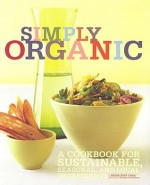 Simply Organic: A Cookbook for Sustainable, Seasonal, and Local Ingredients - Jesse Ziff Cool, France Ruffenach