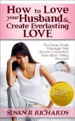 How to Love Your Husband And Create Everlasting Love: Dead Simple Marriage Help Secrets Counsellors Have Been Hiding, Revealed - Susan Richards