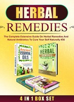 Herbal Remedies: 4 IN 1 BOX SET The Complete Extensive Guide On Herbal Remedies And Natural Antibiotics To Cure Your Self Naturally #36 (Herbal Remedies, ... Home Remedies, Herbal Remedies Box Set) - M. Clarkshire, C. McKenZie