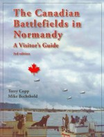 Canadian Battlefields in Normandy, The: A Visitors Guide, 3rd edition - Terry Copp, Michael Bechthold
