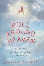 Roll Around Heaven: An All-True Accidental Spiritual Adventure - Jessica Maxwell