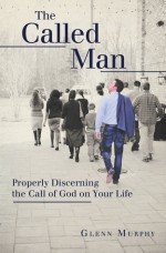 The Called Man: Properly Discerning the Call of God on Your Life - Glenn Murphy