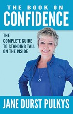 The Book On Confidence: The Complete Guide to Standing Tall on the Inside - Jane Durst-Pulkys, Raymond Aaron