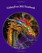 GalaxyFest 2013 Yearbook: An Anthology of Collected Works from Attendees - David C.Z. Wacks, Gary Wilson, Jeanne C Stein, Julie Kim Shavin, Samantha Shu, Sam Knight, Guy Anthony De Marco, Lou Antonelli, Sam Stone, David J Howe, Stormy Cone, Bella Byrne, Sha Tara, Paola L Harris, Ashley H Bazer, Claudia Christian, Alfred Trujillo, Cara Nicole, Mar