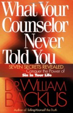What Your Counselor Never Told You: Seven Secrets Revealed--Conquer the Power of Sin in Your Life - William Backus