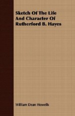 Sketch of the Life and Character of Rutherford B. Hayes - William Dean Howells