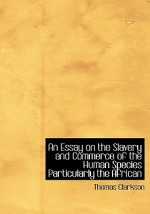 An Essay on the Slavery and Commerce of the Human Species: Particularly the African (Large Print Edition) - Thomas Clarkson