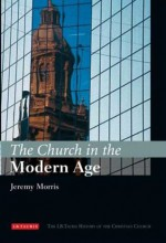 The Church in the Modern Age: The I.B.Tauris History of the Christian Church - Jeremy Morris