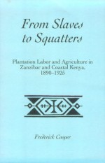 From Slaves to Squatters: Plantation Labor & Agriculture in Zanzibar & Coastal Kenya, 1890-1925 (Social History of Africa) - Frederick Cooper