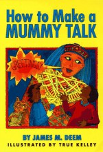 How to Make a Mummy Talk - James M. Deem