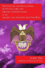 The Statutes and Regulations, Institutes, Laws and Grand Constitutions: Of the Ancient and Accepted Scottish Rite - Albert Pike, Michael R Poll