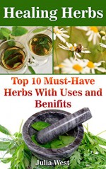 Healing Herbs: Top 10 Must-Have Herbs With Uses and Benifits: (Herbalism,Herbs for health and healing,Herbs for healing, Medicinal Herbs) - Julia West