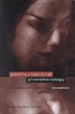 Postfoundational Phenomenology: Husserlian reflections on presence and embodiment - James Richard Mensch