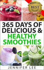 365 Days of Delicious and Healthy Smoothies: 365 Smoothie Recipes To Last You For A Year - Jennifer Lee
