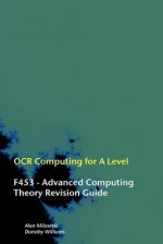 OCR Computing for A-Level - F453 - Advanced Computing Theory Revision Guide - Alan Milosevic, Dorothy Williams
