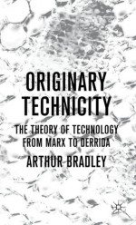Originary Technicity: The Theory of Technology from Marx to Derrida - Arthur Bradley